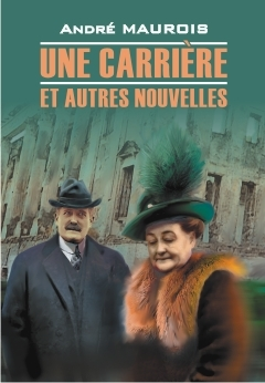 Maurois A. Une Carriere et Autres Nouvelles Книга для чтения на французском языке