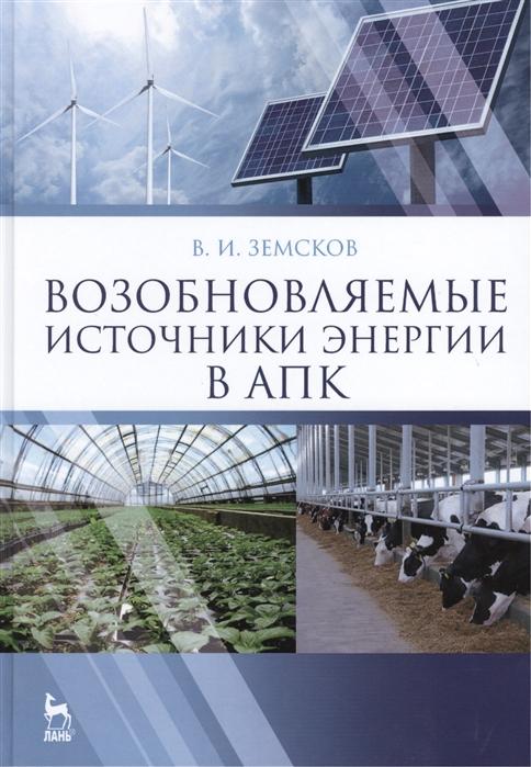 Земсков В. Возобновляемые источники энергии в АПК Учебное пособие да роза альдо в возобновляемые источники энергии физико технические основы учебное пособие