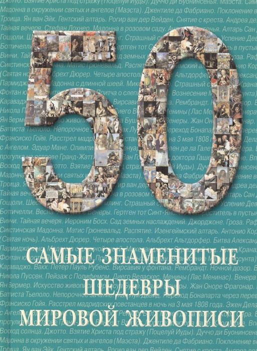 Голованова А. 50 Самые знаменитые шедевры мировой живописи Иллюстрированная энциклопедия