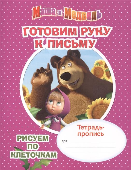 Маша и Медведь Готовим руку к письму Рисуем по клеточкам Тетрадь-пропись