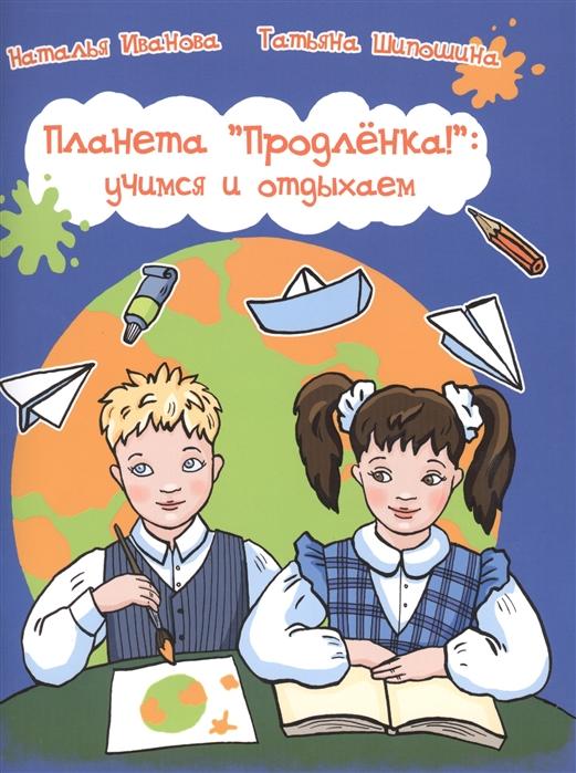 Иванова Н., Шипошина Т. Планета Продленка учимся и отдыхаем