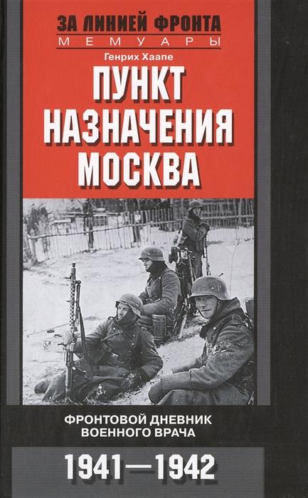 Хаапе Г. Пункт назначения - Москва Фронтовой дневник военного врача 1941-1942