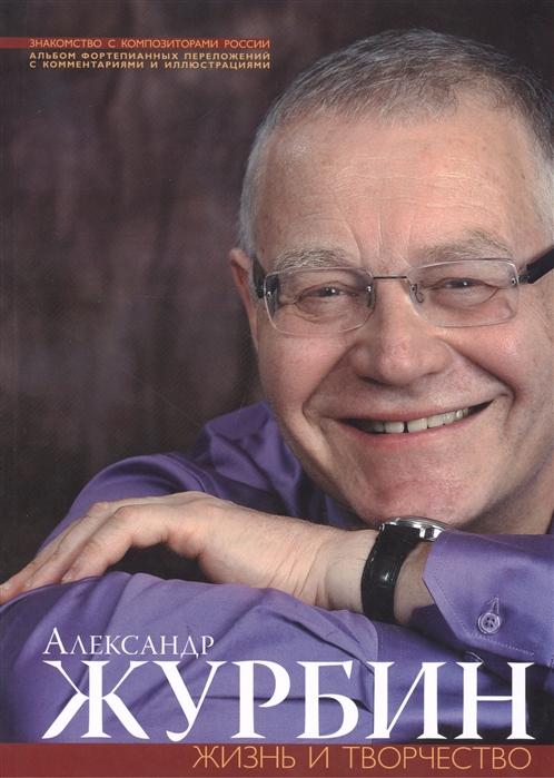 Александр Журбин Жизнь и творчесвто Альбом фортепианных переложений с комментариями и иллюстрациями CD
