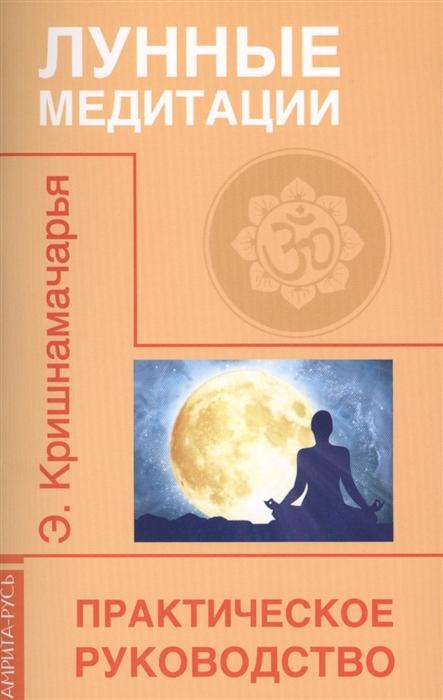 Кришнамачарья Э. Лунные медитации Практическое руководство маквэй э джиллбоуд дж хамбэг р репродуктивная медицина и планирование семьи практическое руководство