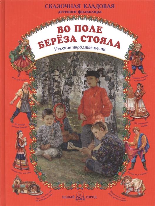 Астахова Н. (сост.) Во поле береза стояла Русские народные песни недорого