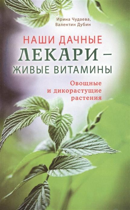 Чудаева И., Дубин В. Наши дачные лекари - живые витамины Овощные и дикорастущие растения