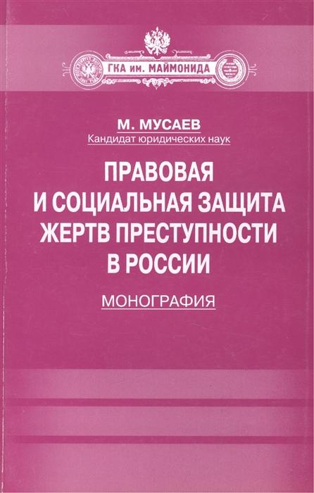 Мусаев М. Правовая и социальная защита жертв преступности в России Монография цена