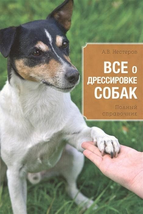 Нестеров А. Все о дрессировке собак Полный справочник все о дрессировке собак