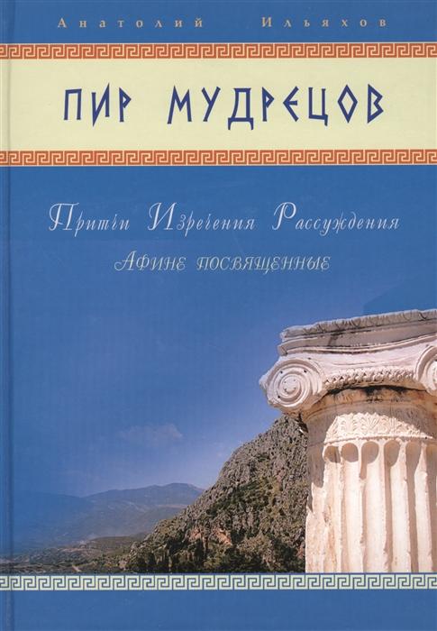 Ильяхов А. Пир мудрецов Притчи Изречения Рассуждения Афине посвященные