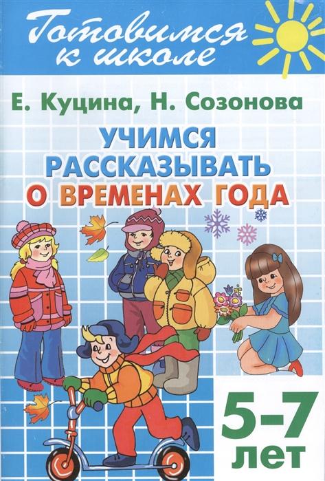 Куцина Е., Созонова Н. Готовимся к школе Тетрадь 8 Учимся рассказывать о временах года Для детей 5-7 лет