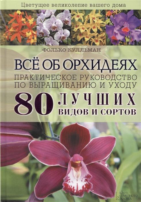 Все об орхидеях Практическое руководство по выращиванию и уходу 80 лучших видов и сортов