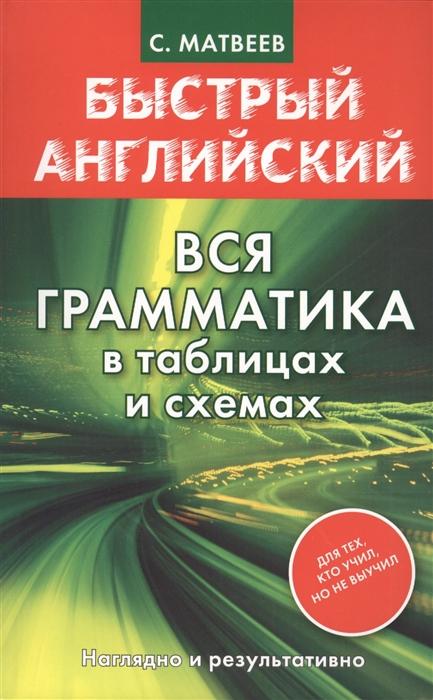 Матвеев С. Быстрый английский Вся грамматика в таблицах и схемах