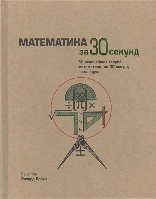 Браун Р., Элвес Р., Фатхауэр Р., Хай Дж., Перри Д., Поммерсхайм Дж. Математика за 30 секунд 50 величайших теорий математики по 30 секунд на каждую