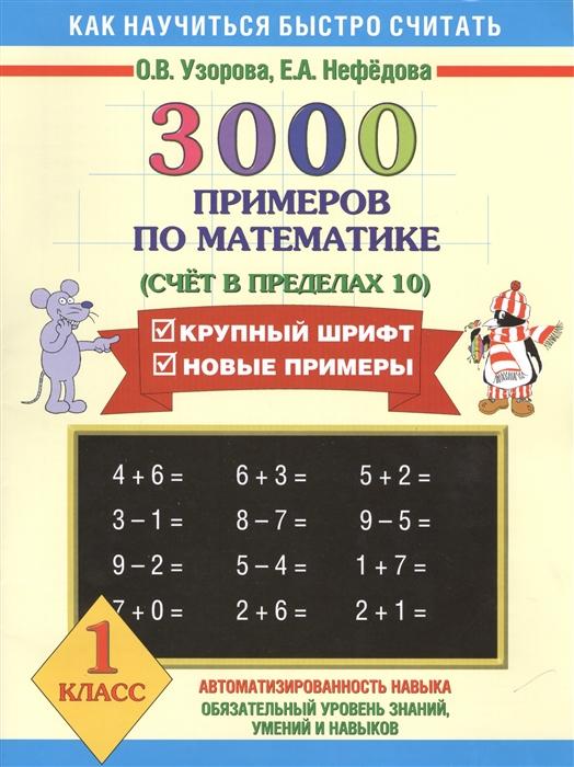 Узорова О., Нефедова Е. 3000 примеров по математике Счет в пределах 10 1 класс узорова о нефедова е 3000 примеров по математике 2 класс счет в пределах 100 крупный шрифт новые примеры