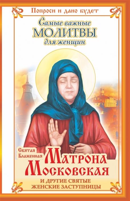 Светлова О. Святая Блаженная Матрона Московская и другие святые женские заступницы Самые важные молитвы для женщин цены онлайн