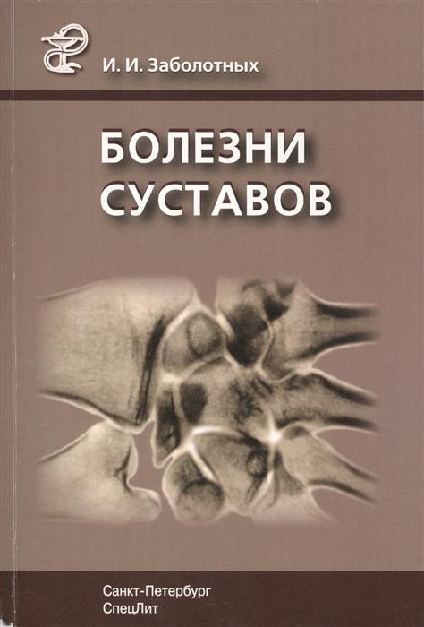 Заболотных И. Болезни суставов Руководство для врачей 3-е издание исправленное и дополненное