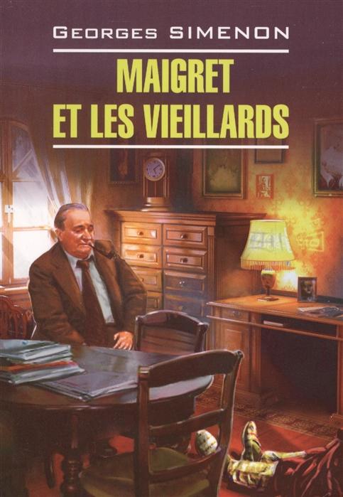 Сименон Ж. Maigret et les vieillards Книга для чтения на французском языке simenon g las caves du majestic книга для чтения на французском языке