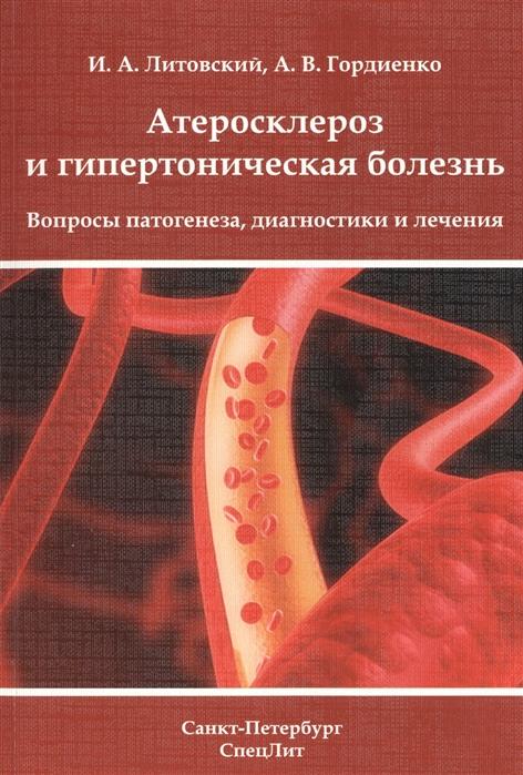 Литовский И., Гордиенко А. Атеросклероз и гипертоническая болезнь Вопросы патогенеза диагностики и лечения гипертоническая болезнь