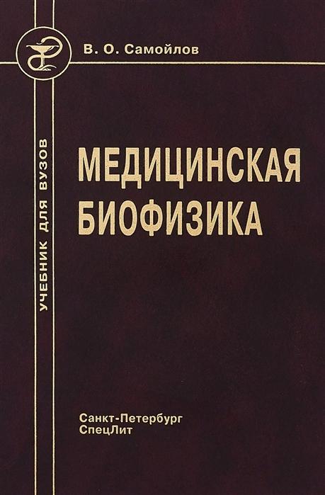 Самойлов В. Медицинская биофизика Учебник для вузов 3-е издание исправленное и дополненное