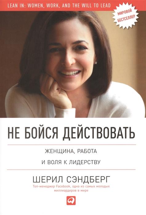 Сэндберг Ш., Сковелл Н. Не бойся действовать Женщина работа и воля к лидерству