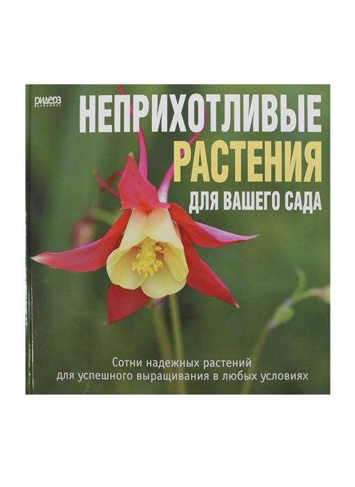 Неприхотливые растения для вашего сада Сотни надежных растений для успешного выращивания в любых условиях