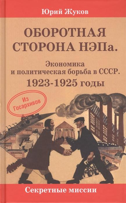 Жуков Ю. Оборотная сторона НЭПа Экономика и политическая борьба в СССР 1923-1925 годы цена