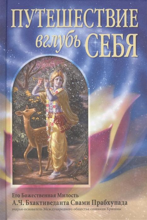Бхактиведанта Свами Прабхупада А.Ч. Путешествие вглубь себя бхактиведанта свами прабхупада а ч молитвы царицы кунти