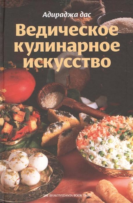 Адираджа дас Ведическое кулинарное искусство Рецепты экзотических вегетарианских блюд 2-е издание исправленное