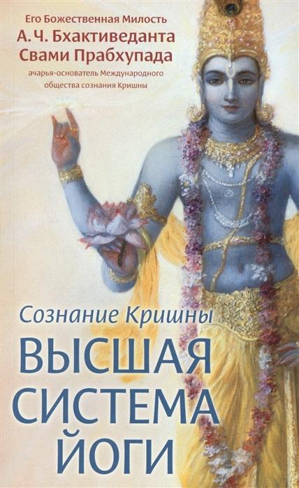 Бхактиведанта Свами Прабхупада А.Ч. Сознание Кришны Высшая система йоги бхактиведанта свами прабхупада а ч молитвы царицы кунти