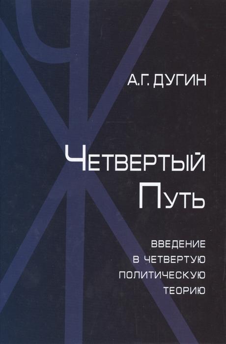 Дугин А. Четвертый Путь Введение в Четвертую Политическую Теорию
