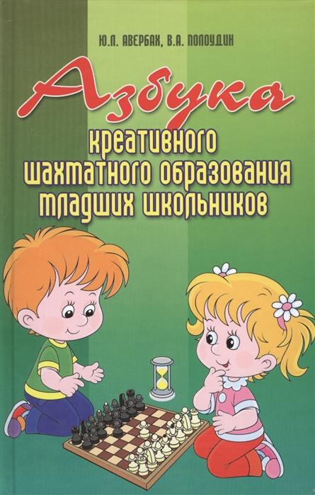 Авербах Ю., Полоудин В. Азбука креативного шахматного образования младших школьников
