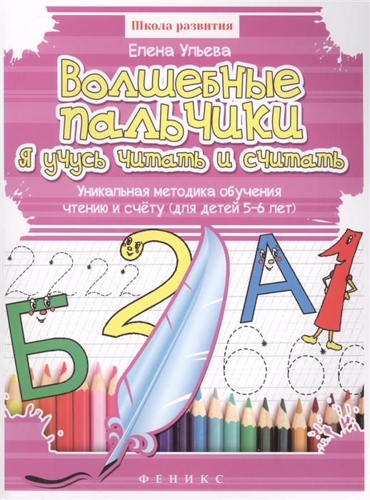 Ульева Е. Волшебные пальчики Я учусь читать и считать Уникальная методика обучения чтению и счету для детей 5-6 лет