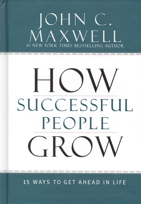Maxwell J. How Successful People Grow 15 Ways to Get Ahead in Life