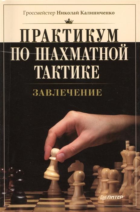 Калиниченко Н. Практикум по шахматной тактике Завлечение калиниченко николай михайлович практикум по шахматной тактике решебник