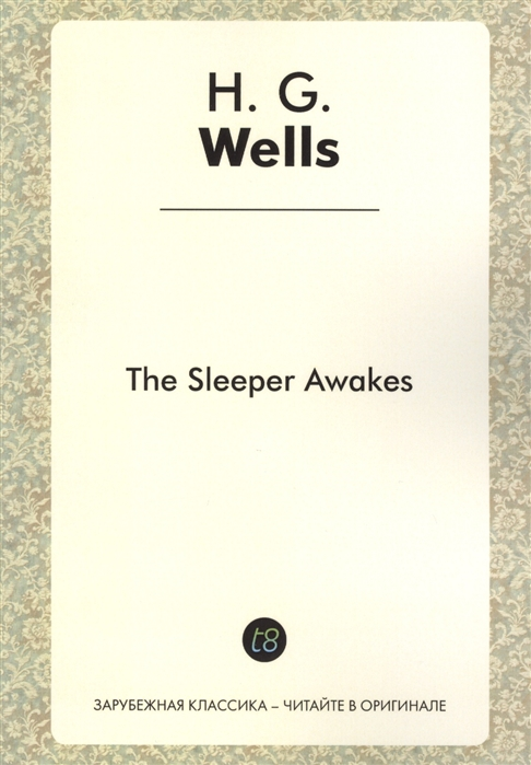 Wells H. The Sleeper Awakes A Novel in English 1899 Когда Спящий проснется Роман на английском языке wells h the time machine when the sleeper wakes the island of dr moreau машина времени когда спящий проснется остров доктора моро