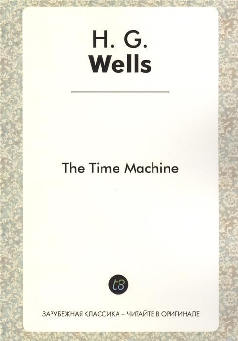 The Time Machine A Novel in English 1895 Машина времени Роман на английском языке