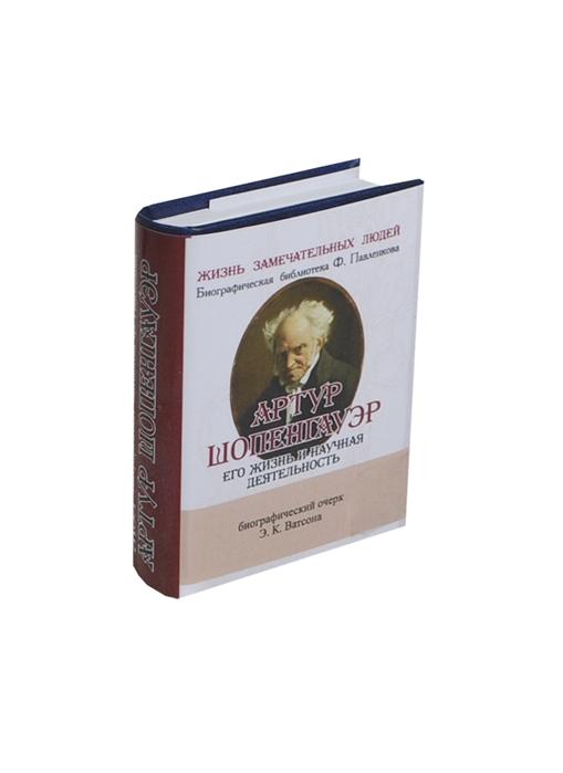Ватсон Э. Артур Шопенгауэр Его жизнь и научная деятельность Биографический очерк миниатюрное издание