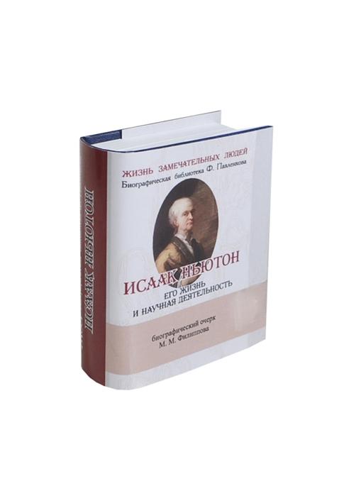 Филиппов М. Исаак Ньютон Его жизнь и научная деятельность Биографический очерк миниатюрное издание михаил михайлович филиппов иммануил кант его жизнь и философская деятельность
