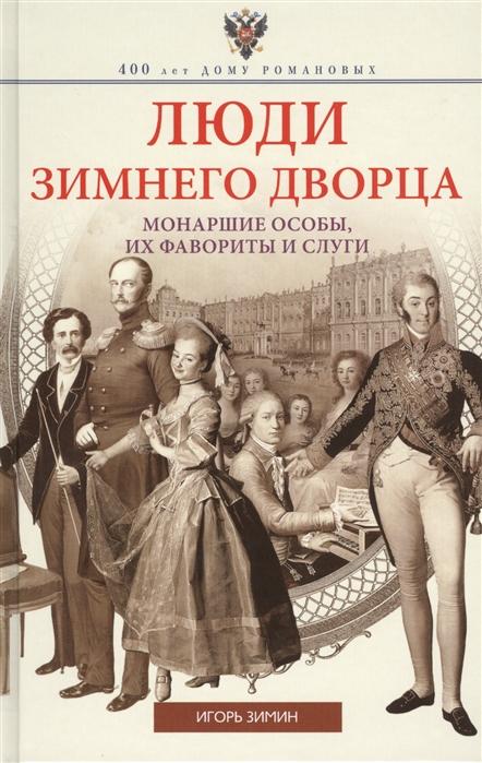 Зимин И. Люди Зимнего дворца Монаршие особы их фавориты и слуги