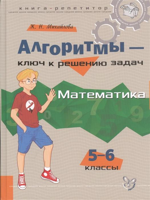 Михайлова Ж. Алгоритмы - ключ к решению задач Математика 5-6 классы михайлова жанна николаевна алгоритмы ключ к решению задач математика 5 6 классы