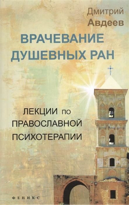 Авдеев Д. Врачевание душевных ран Лекции по православной психотерапии