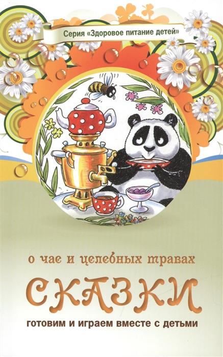 Сказки о чае и целебных травах Сказки о целебных и полезных свойствах овощей с рецептами здорового и вкусного питания и творческими заданиями для детей и взрослых 0