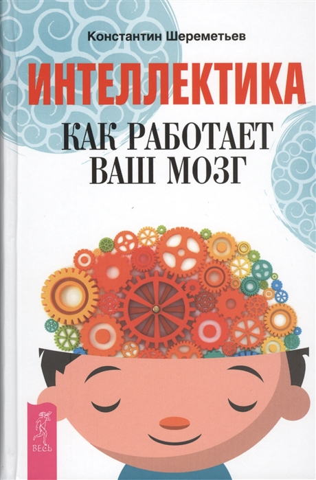 Шереметьев К. Интеллектика Как работает ваш мозг маттиас новак константин шереметьев шевели мозгами совершенный мозг эффективный мозг комплект из 3 книг