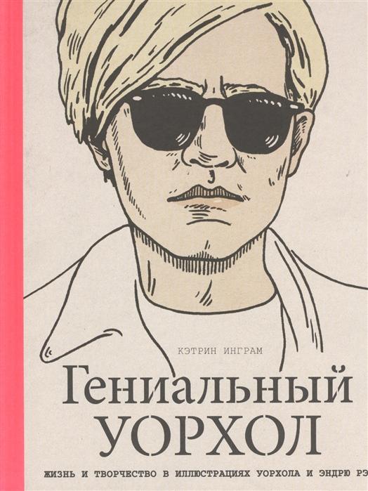 Гениальный Уорхол Жизнь и творчество в иллюстрациях Уорхола и Эндрю Рэ