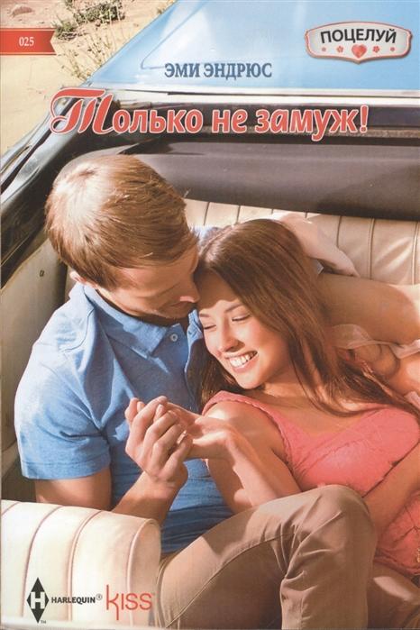 Эндрюс Э. Только не замуж Роман эндрюс э поцелуй под звездным небом роман