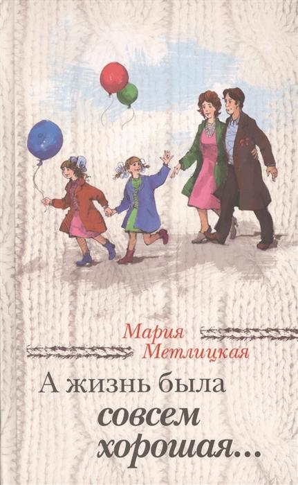 Метлицкая М. А жизнь была совсем хорошая Сборник мария метлицкая а жизнь была совсем хорошая сборник