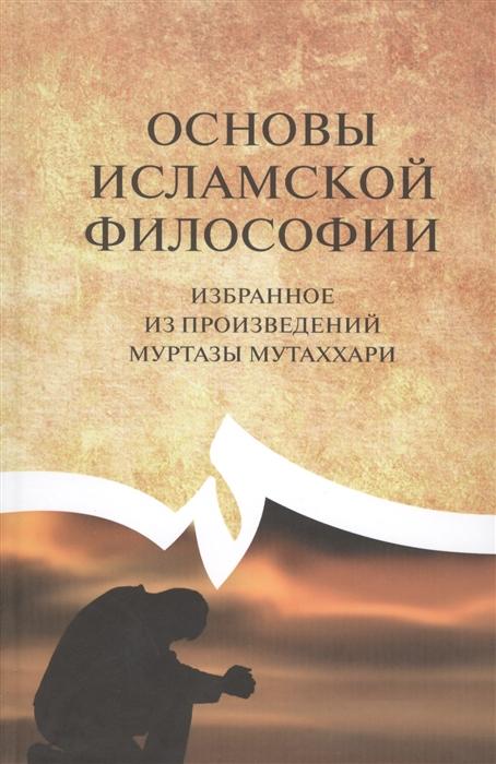 Убудиййат А. Основы исламской философии избранное из произведений Муртазы Мутаххари