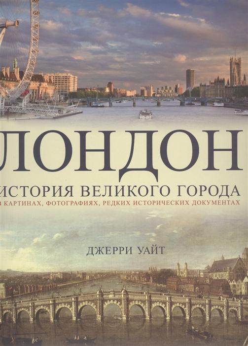 Уайт Дж. Лондон История великого города в картинах фотографиях редких исторических документах
