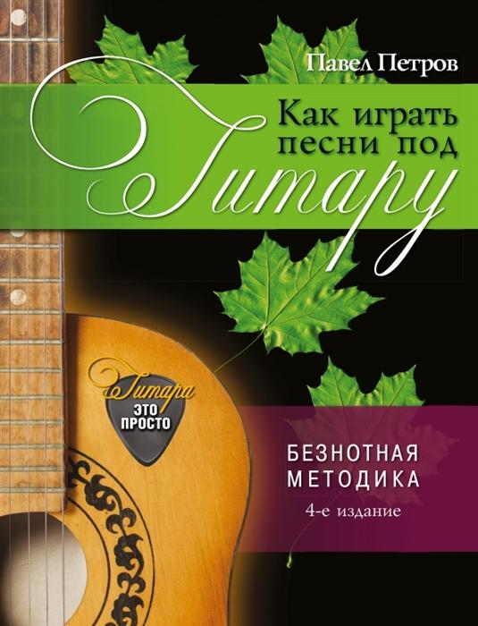 Петров П. Как играть песни под гитару петров павел владимирович как играть песни под гитару