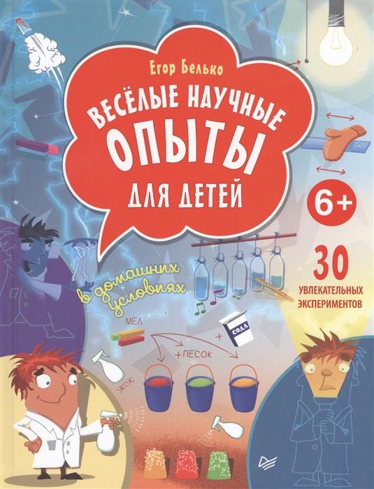 Белько Е. Веселые научные опыты для детей 30 увлекательных экспериментов в домашних условиях
